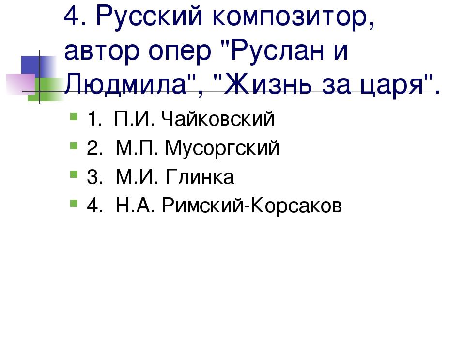 """4. Русский композитор, автор опер """"Руслан и Людмила"""", """"Жизнь за царя"""". 1. П.И..."""