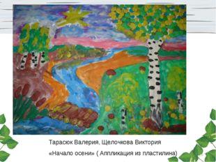 * Тарасюк Валерия, Щелочкова Виктория «Начало осени» ( Аппликация из пластили