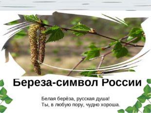Береза-символ России Белая берёза, русская душа! Ты, в любую пору, чудно хоро