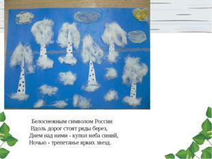 Белоснежным символом России Вдоль дорог стоят ряды берез, Днем над ними - ку