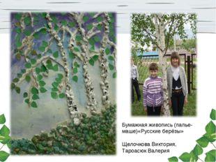 Бумажная живопись (папье-маше)«Русские берёзы» Щелочкова Виктория, Тароасюк В