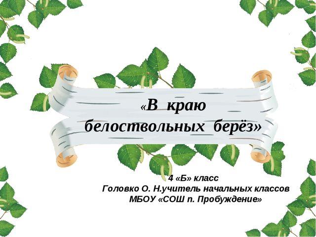 «В краю белоствольных берёз» 4 «Б» класс Головко О. Н.учитель начальных класс...