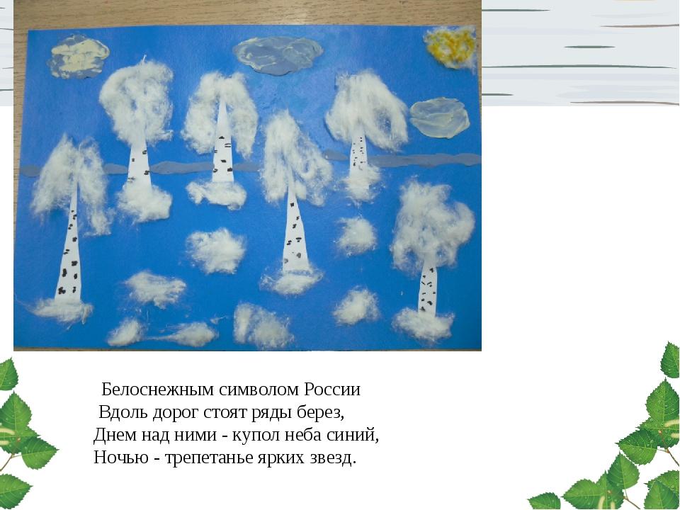 Белоснежным символом России Вдоль дорог стоят ряды берез, Днем над ними - ку...