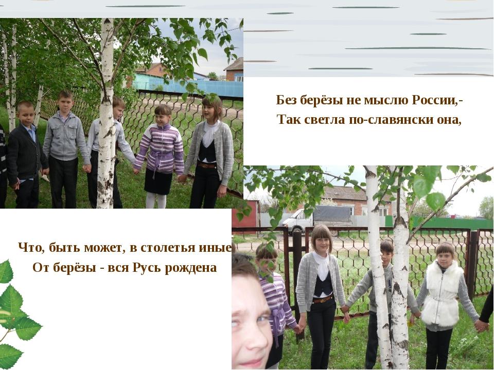 Без берёзы не мыслю России,- Так светла по-славянски она, Что, быть может, в...