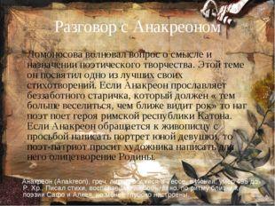Разговор с Анакреоном Ломоносова волновал вопрос о смысле и назначении поэтич