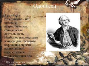 Одописец Поэзия для Ломоносова - не забава, а патриотическая, гражданская дея