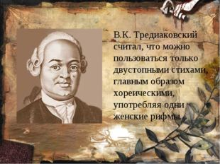 В.К. Тредиаковский считал, что можно пользоваться только двустопными стихам