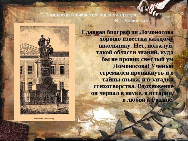 С Ломоносова начинается наша литература… В.Г. Белинский Славная биография Лом...