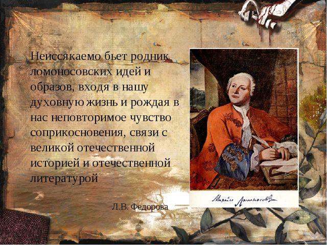 Л.В. Федорова Неиссякаемо бьет родник ломоносовских идей и образов, входя в...
