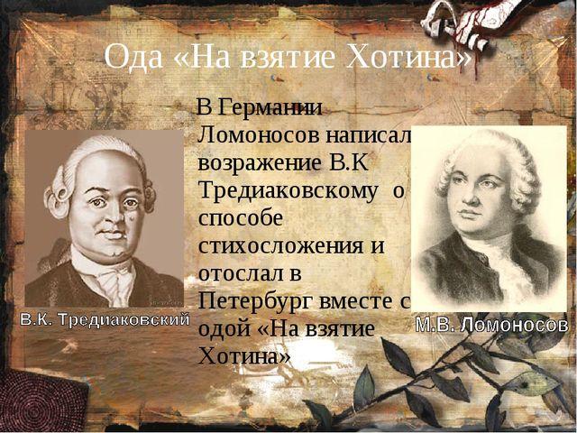 Ода «На взятие Хотина» В Германии Ломоносов написал возражение В.К Тредиаковс...