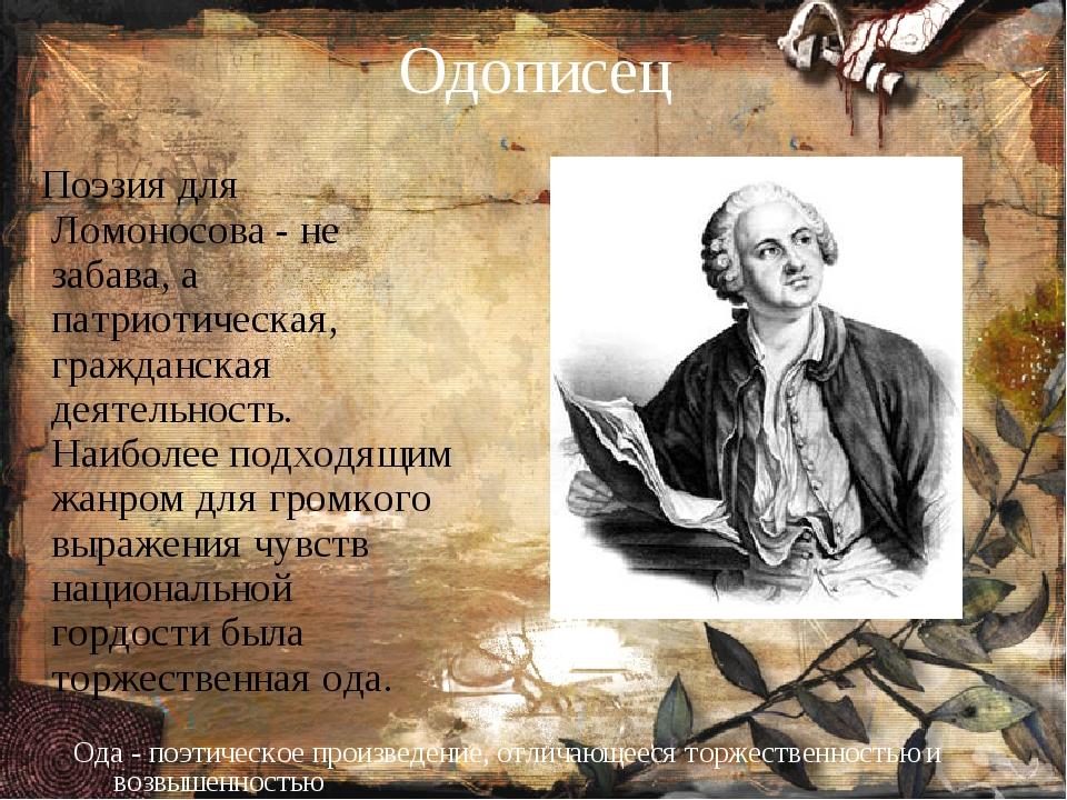 Одописец Поэзия для Ломоносова - не забава, а патриотическая, гражданская дея...