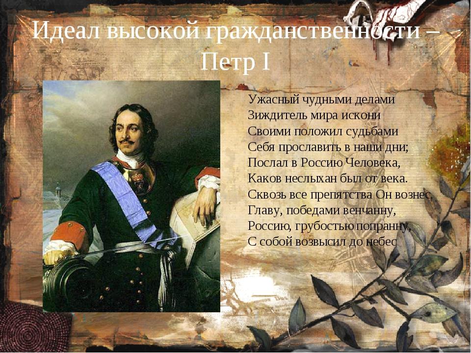 Идеал высокой гражданственности – Петр I Ужасный чудными делами Зиждитель мир...