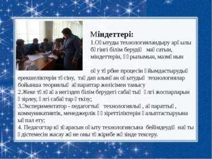 Міндеттері: 1.Оқытуды технологияландыру арқылы бүгінгі білім берудің мақса