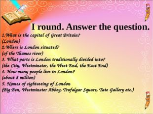 I round. Answer the question. 1.What is the capital of Great Britain? (Londo
