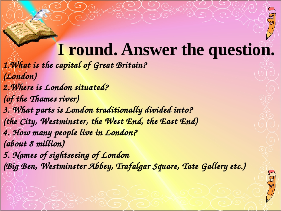 I round. Answer the question. 1.What is the capital of Great Britain? (Londo...