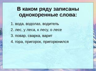 В каком ряду записаны однокоренные слова: 1. вода, водолаз, водитель 2. лес