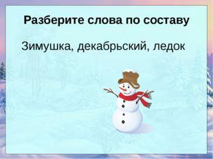 Разберите слова по составу Зимушка, декабрьский, ледок