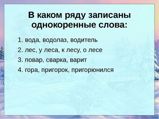 В каком ряду записаны однокоренные слова: 1. вода, водолаз, водитель 2. лес...