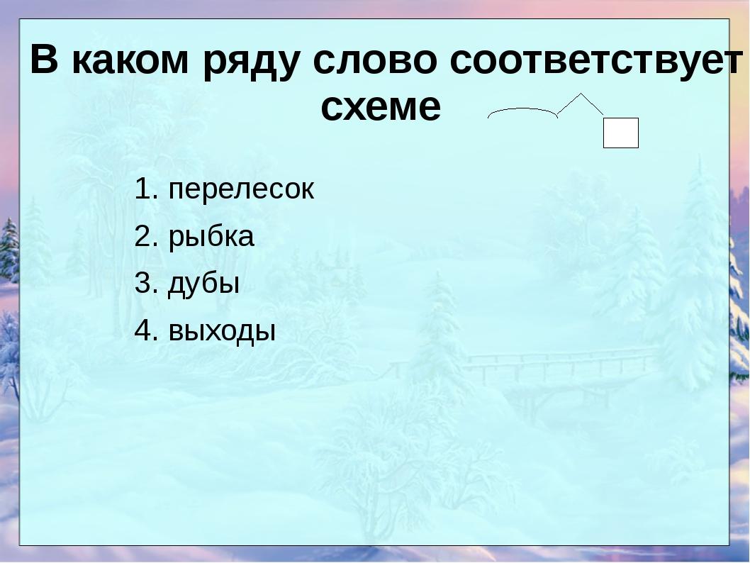 В каком ряду слово соответствует схеме 1. перелесок 2. рыбка 3. дубы 4. выходы