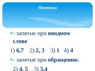 - запятые при вводном слове 1) 6,7 2) 2, 3 3) 1 4) 4 - запятые при обращении.