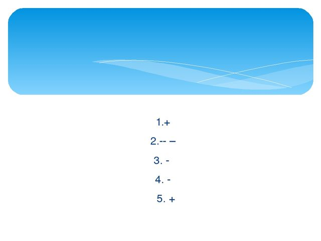 1.+ 2. – 3. - 4. - 5. +