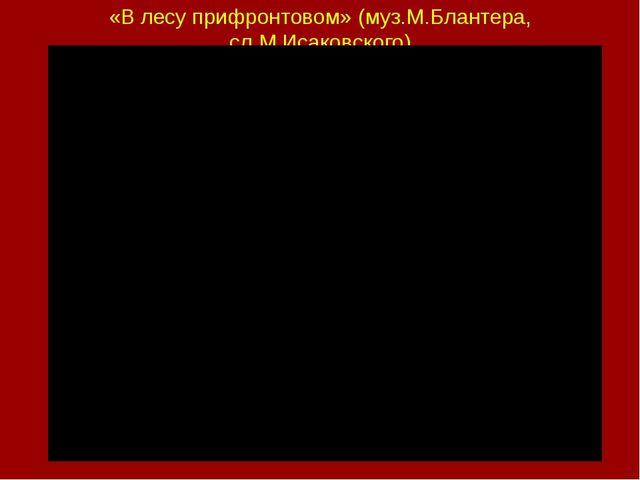 «В лесу прифронтовом» (муз.М.Блантера, сл.М.Исаковского)
