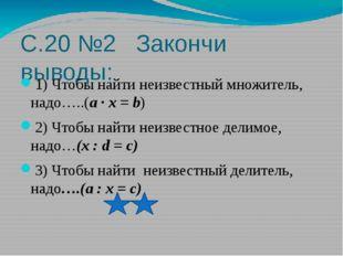 С.20 №2 Закончи выводы: 1) Чтобы найти неизвестный множитель, надо…..(a · x =