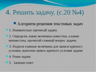 4. Решить задачу. (с.20 №4) Алгоритм решения текстовых задач 1. Внимательно п