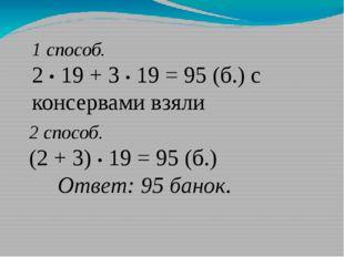 1 способ. 2 • 19 + 3 • 19 = 95 (б.) с консервами взяли 2 способ. (2 + 3) • 19