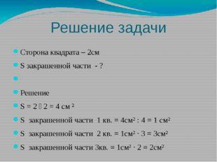 Решение задачи Сторона квадрата – 2см S закрашенной части - ? Решение S = 2 ˑ