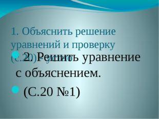 1. Объяснить решение уравнений и проверку (с.20) - устно 2. Решить уравнение