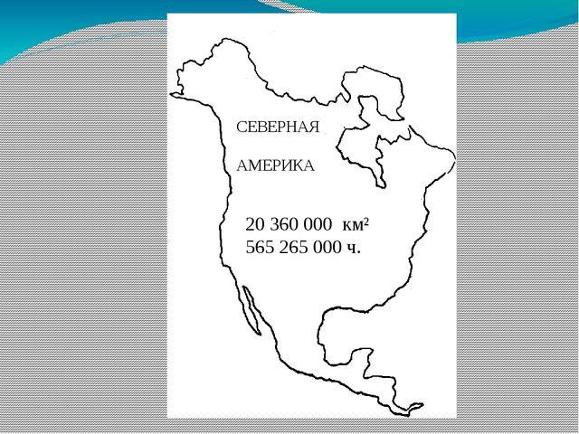 20 360 000 км² 565 265 000 ч. СЕВЕРНАЯ АМЕРИКА