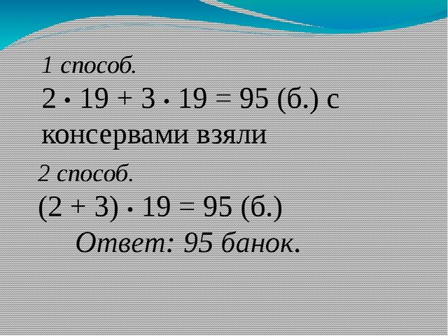 1 способ. 2 • 19 + 3 • 19 = 95 (б.) с консервами взяли 2 способ. (2 + 3) • 19...