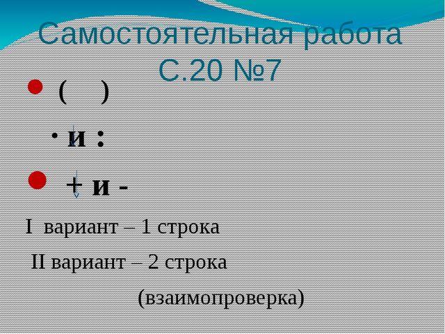 Самостоятельная работа С.20 №7 ( ) · и : + и - I вариант – 1 строка II вариан...
