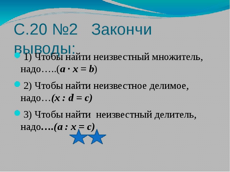 С.20 №2 Закончи выводы: 1) Чтобы найти неизвестный множитель, надо…..(a · x =...
