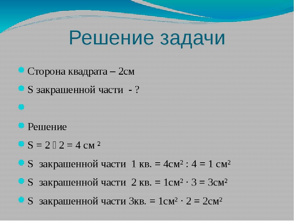 Решение задачи Сторона квадрата – 2см S закрашенной части - ? Решение S = 2 ˑ...
