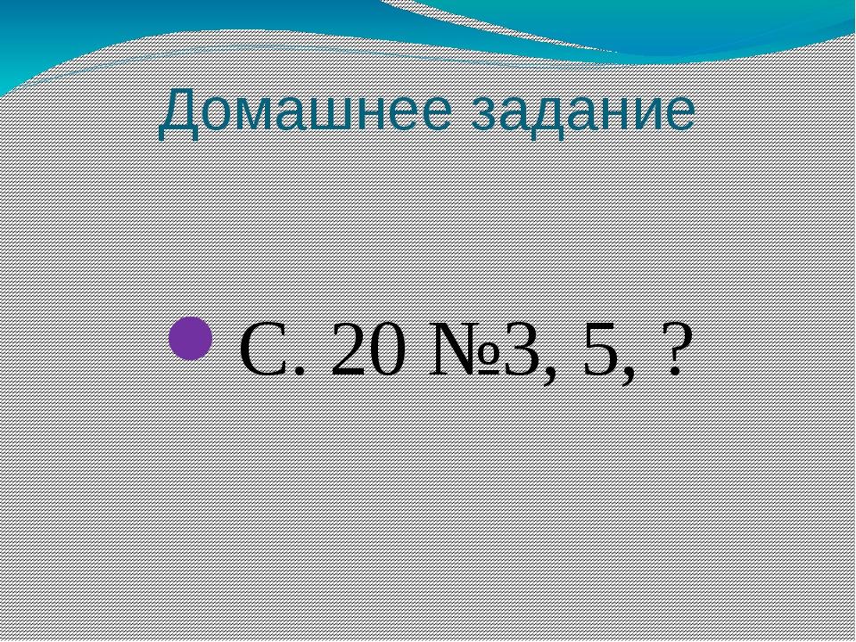Домашнее задание С. 20 №3, 5, ?