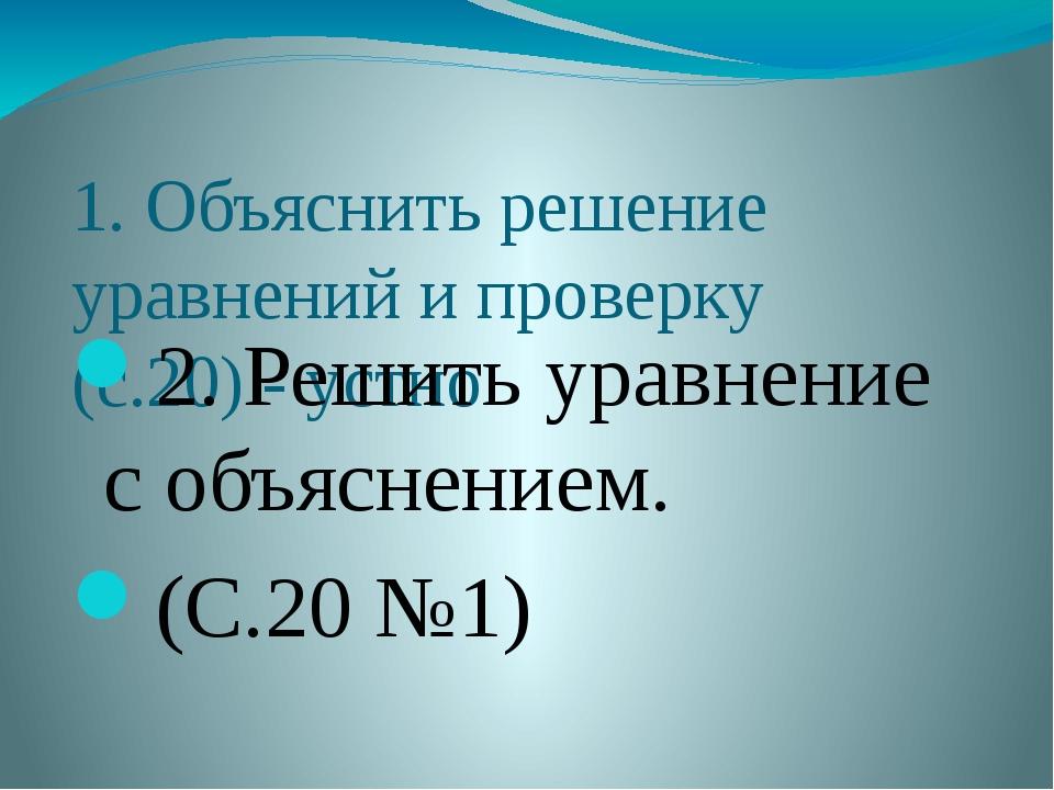 1. Объяснить решение уравнений и проверку (с.20) - устно 2. Решить уравнение...