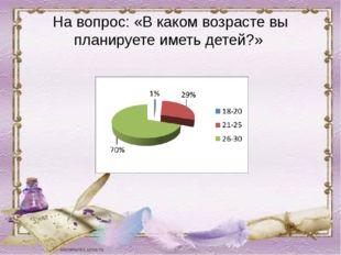 На вопрос: «В каком возрасте вы планируете иметь детей?»