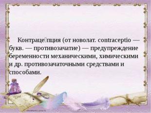 Контраце́пция (от новолат. contraceptio — букв. — противозачатие) — предупре