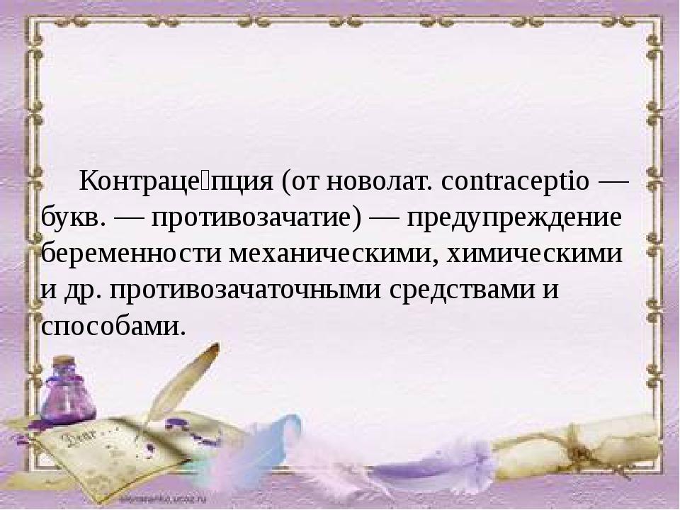 Контраце́пция (от новолат. contraceptio — букв. — противозачатие) — предупре...