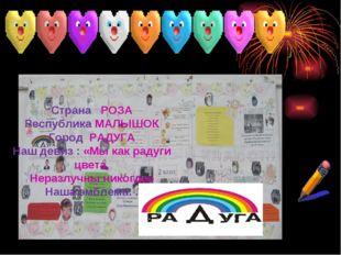 Страна РОЗА Республика МАЛЫШОК Город РАДУГА Наш девиз : «Мы как радуги цвета,