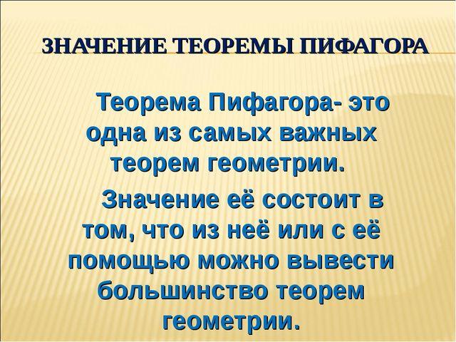 ЗНАЧЕНИЕ ТЕОРЕМЫ ПИФАГОРА Теорема Пифагора- это одна из самых важных теорем...