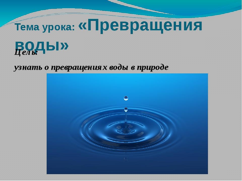Тема урока: «Превращения воды» Цель: узнать о превращениях воды в природе