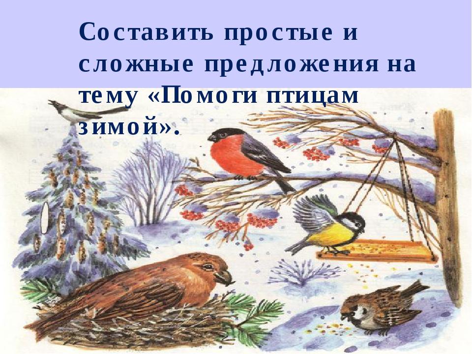 : Составить простые и сложные предложения на тему «Помоги птицам зимой».