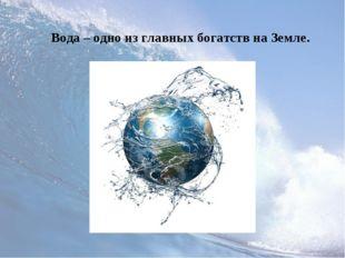Вода – одно из главных богатств на Земле.