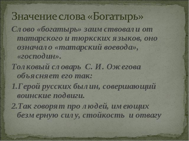 Слово «богатырь» заимствовали от татарского и тюркских языков, оно означало «...