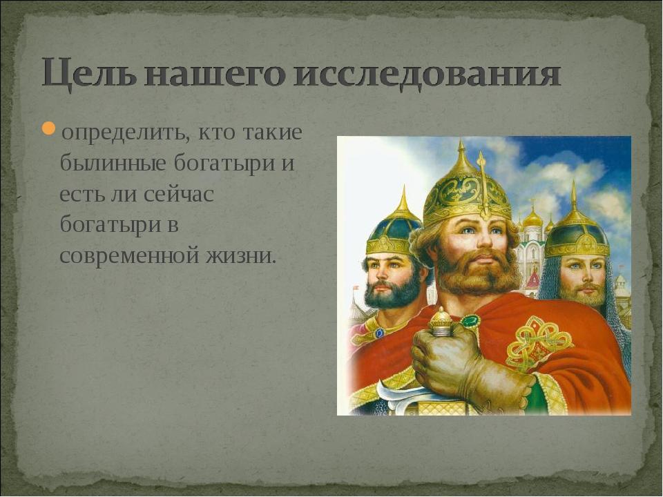 определить, кто такие былинные богатыри и есть ли сейчас богатыри в современн...