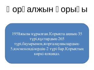 Қорғалжын қорығы 1958жылы құрылған.Қорықта аңның-35 түрі,құстардың-265 түрі,б