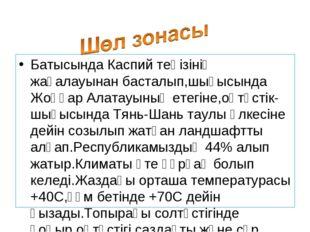 Батысында Каспий теңізінің жағалауынан басталып,шығысында Жоңғар Алатауының е